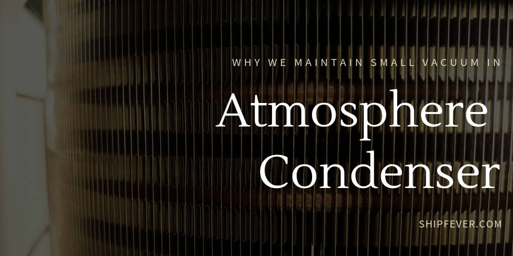 Why We Maintain Small Vacuum In Atmosphere Condenser ?